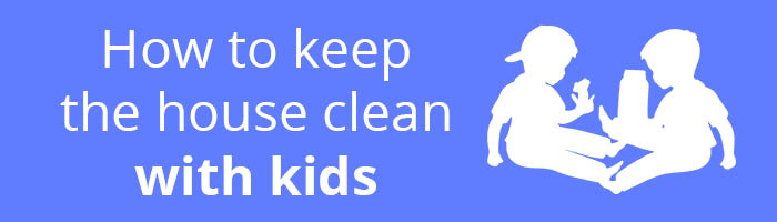 How to keep the house clean with kids