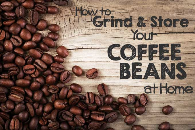 How to Grind and Store Your Coffee Beans at Home | Foodal.com