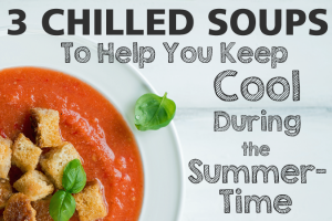3 Chilled Soups To Help You Keep Cool During The Summertime