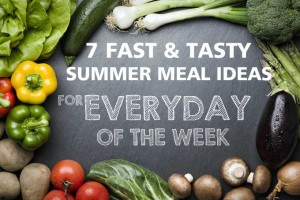 7 Fast & Tasty Summer Meal Ideas For Every Day of The Week