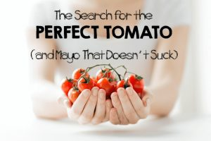 The Search for the Perfect Tomato (And Mayo That Doesn't Suck)