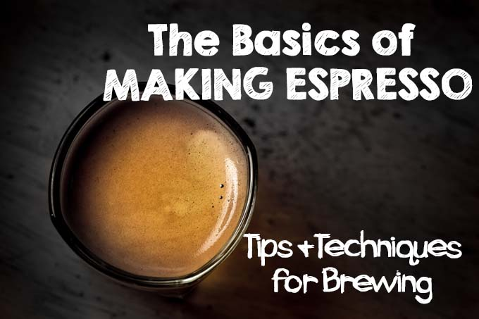 The Basics of Making Espresso - Tips & Techniques for Brewing | Foodal.com