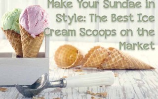 Make Your Sundae in Style: The Best Ice Cream Scoops on the Market