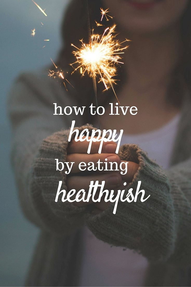How to live happy by eating healthyish: my method for finding balance between a healthy body and a happy mind.
