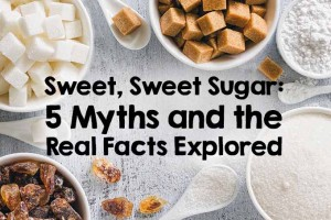 Sweet, Sweet Sugar: 5 Myths & the Real Facts Explored