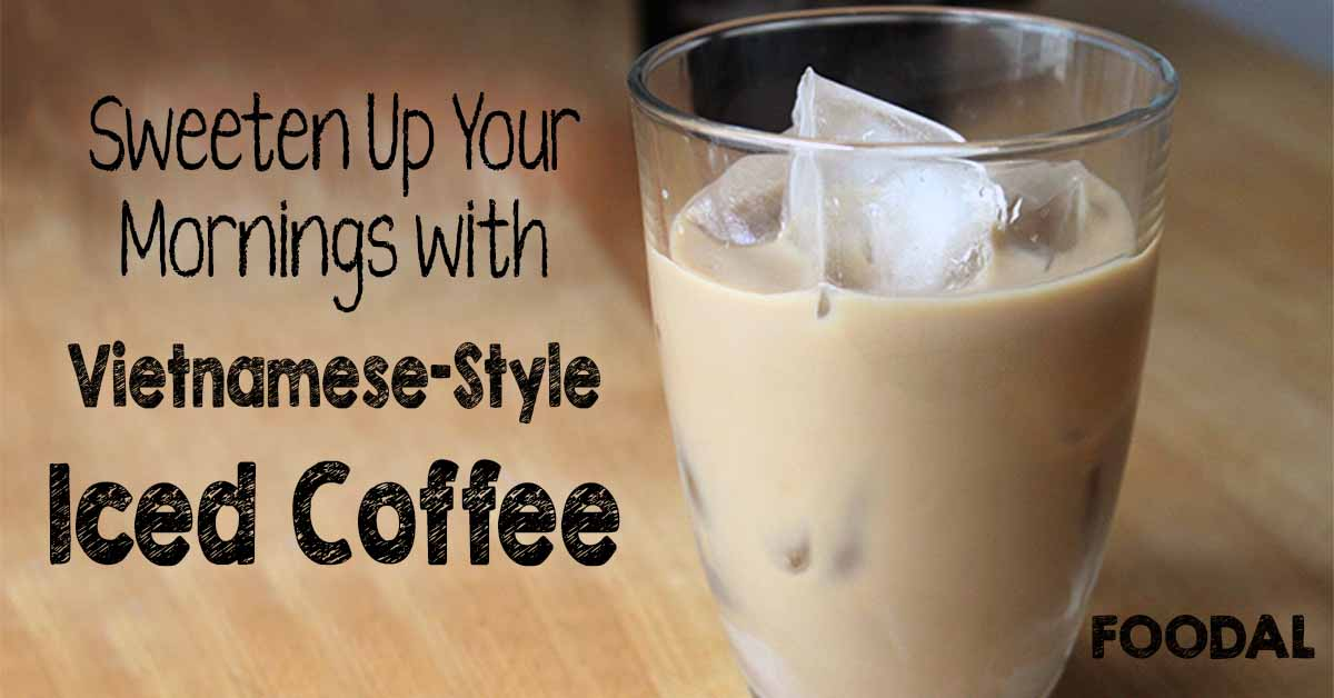 Sweeten Up Your Mornings With Vietnamese Iced Coffee Foodal